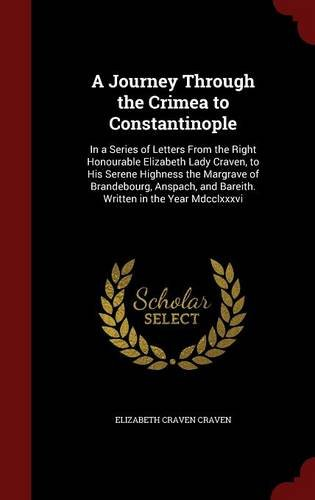 A Journey Through the Crimea to Constantinople: In a Series of Letters From the Right Honourable Elizabeth Lady Craven, to His Serene Highness the ... and Bareith. Written in the Year Mdcclxxxvi