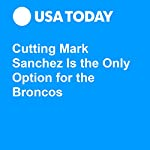 Cutting Mark Sanchez Is the Only Option for the Broncos | Steven Ruiz