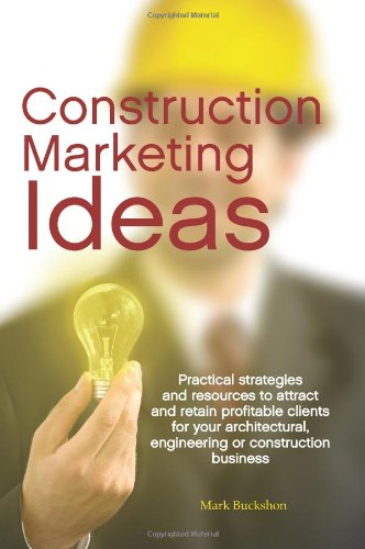 Construction Marketing Ideas: Practical strategies and resources to attract and retain clients for your architectural, e
