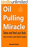 Oil Pulling Miracle: Detox and Heal your Body Heal Cavities Avoid Dental Surgery (English Edition)