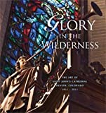img - for Glory in the Wilderness (The Art of Saint John's Cathedral Denver, Colorado 1911 - 2011) book / textbook / text book