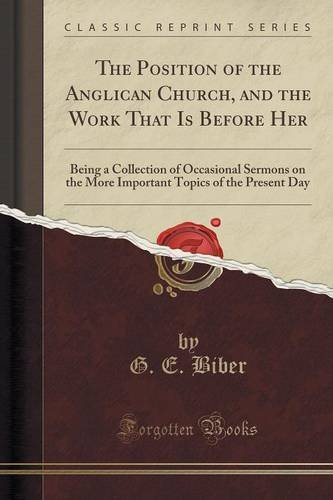 The Position of the Anglican Church, and the Work That Is Before Her: Being a Collection of Occasional Sermons on the More Important Topics of the Present Day (Classic Reprint)