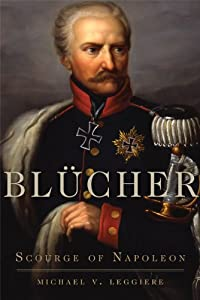 Blücher: Scourge of Napoleon (Campaigns and Commanders Series) by Michael V. Leggiere