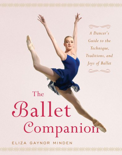 The Ballet Companion: A Dancer\'s Guide to the Technique, Traditions and Joys of Ballet