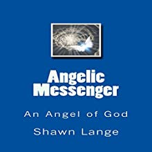 Angelic Messenger: An Angel of God Audiobook by Shawn Lange Narrated by Charles Olsen