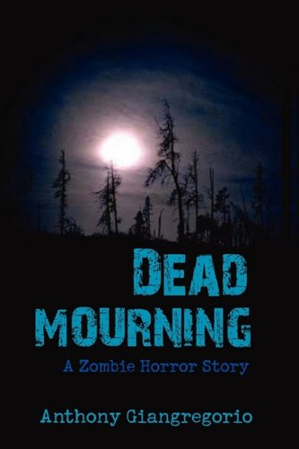 Dead Mourning: A Zombie Horror Story: Anthony Giangregorio: 9781935458289: Amazon.com: Books