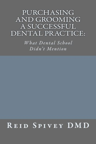 Purchasing and Grooming a Successful Dental Practice: What Dental School Didn't Mention (Volume 1)