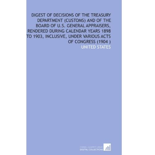 Digest of Decisions of the Treasury Department (Customs) and of the Board of U.S. General Appraisers, Rendered During Calendar Years 1898 to 1903, Inclusive, Under Various Acts of Congress (1904 ) United States