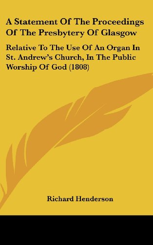 A   Statement of the Proceedings of the Presbytery of Glasgow: Relative to the Use of an Organ in St. Andrew's Church, in the Public Worship of God (1
