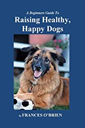 Raising Healthy, Happy Dogs: Help Your Dog To Enjoy Good Health And Live A Full Life