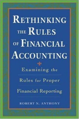 Rethinking the Rules of Financial Accounting : Examining the Rules for Accurate Financial Reporting 1st edition by Anthony, Robert N published by McGraw-Hill Hardcover