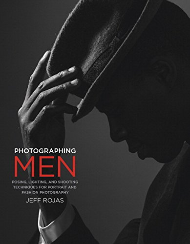 Photographing Men:Posing, Lighting, and Shooting Techniques for       Portrait and Fashion Photography