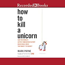 How to Kill a Unicorn: How the World's Hottest Innovation Factory Builds Bold Ideas That Make It to Market (       UNABRIDGED) by Mark Payne Narrated by David Chandler