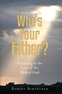 (FREE on 12/28) Who's Your Father?:  Returning To The Love Of The Biblical God by Robert Bernecker - http://eBooksHabit.com