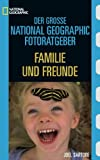 Der Grosse National Geographic Fotoratgeber: Familie und Freunde - Joel Sartore, John Healey