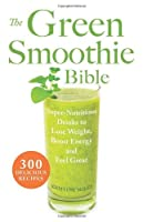 The Green Smoothie Bible: 300 Delicious Recipes by Ulysses Press