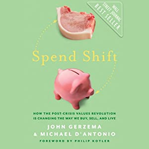 Spend Shift: How the Post-Crisis Values Revolution Is Changing the Way We Buy, Sell, and Live | [John Gerzema, Michael D'Antonio]