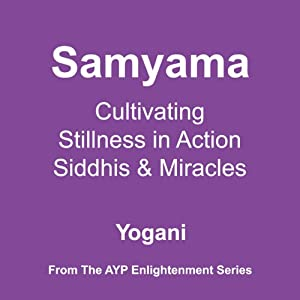 Samyama: Cultivating Stillness in Action, Siddhis and Miracles | [Yogani]