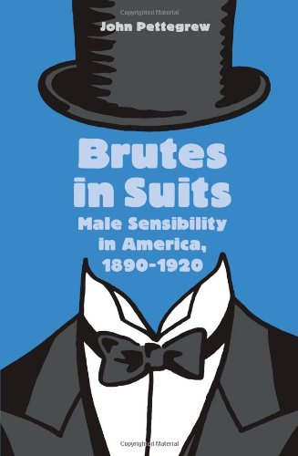 Brutes in Suits: Male Sensibility in America, 1890-1920 (Gender Relations in the American Experience)