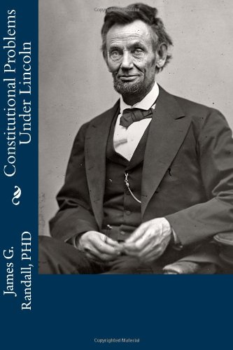 Constitutional Problems Under Lincoln: James G. Randall PHD: 9781477543573: Amazon.com: Books