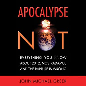 Apocalypse Not: Why Everything You Know About 2012, Nostradamus and the Rapture Is Wrong | [John Michael Greer]
