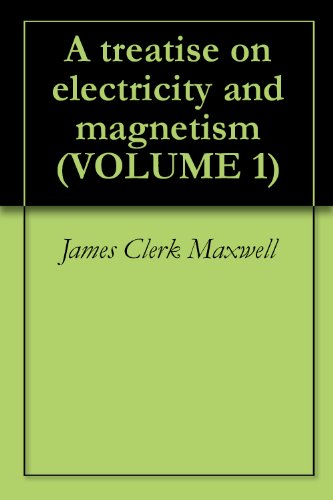 James Clerk Maxwell - A treatise on electricity and magnetism (VOLUME 1)