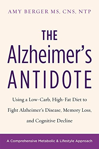 The Alzheimer's Antidote: Using a Low-Carb, High-Fat Diet to Fight Alzheimer's Disease, Memory Loss, and Cognitive Decline by Amy Berger