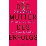 """Die Mutter des Erfolgs: Wie ich meinen Kindern das Siegen beibrachtevon """"Amy Chua"""""""