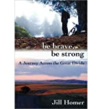 img - for By Jill Homer Be Brave, Be Strong: A Journey Across the Great Divide (1st First Edition) [Paperback] book / textbook / text book
