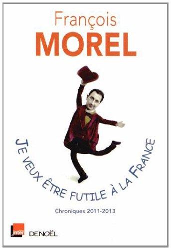 Je veux être futile à la France: Chroniques 2011-2013 - François Morel