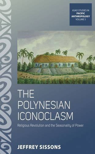 The Polynesian Iconoclasm: Religious Revolution and the Seasonality of Power (Asao Studies in Pacific Anthropology)