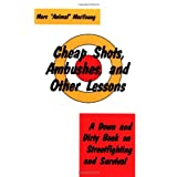 Cheap Shots, Ambushes, And Other Lessons: A Down And Dirty Book On Streetfighting & Survival ~ Marc MacYoung