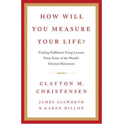 how-will-you-measure-your-life-author-clayton-m-christensen-published-on-october-2012