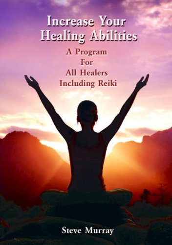 Increase Your Healing Abilities a Program for all Healers Including Reiki by Reiki Master Steve Murray