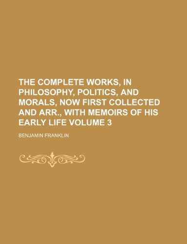 The complete works, in philosophy, politics, and morals, now first collected and arr., with memoirs of his early life Volume 3