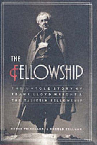 Fellowship : The Untold Story Of Frank Lloyd Wright And The Taliesin Fellowship, ROGER FRIEDLAND, HAROLD ZELLMAN