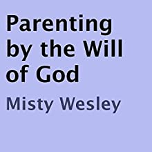 Parenting by the Will of God (       UNABRIDGED) by Misty Wesley Narrated by Adam Zens