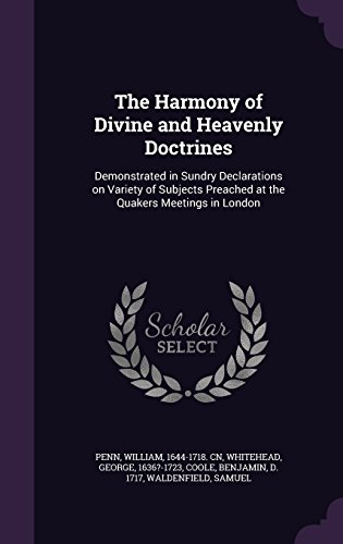 The Harmony of Divine and Heavenly Doctrines: Demonstrated in Sundry Declarations on Variety of Subjects Preached at the Quakers Meetings in London