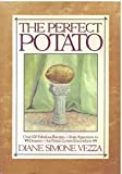 The Perfect Potato: Over 100 Fabulous Recipes-- from Appetizers to Desserts--for Potato Lovers Everywhere