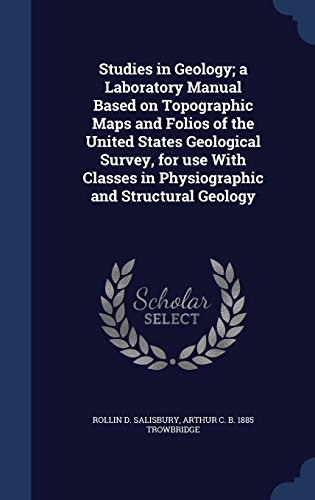 Studies in Geology; a Laboratory Manual Based on Topographic Maps and Folios of the United States Geological Survey, for use With Classes in Physiographic and Structural Geology