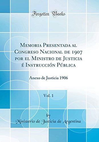 Memoria Presentada Al Congreso Nacional de 1907 Por El Ministro de Justicia E Instruccion Publica, Vol. 1: Anexo de Justicia 1906 (Classic Reprint)  [Argentina, Ministerio de Justicia de] (Tapa Dura)