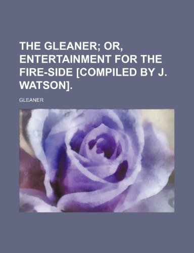 The Gleaner; Or, Entertainment for the Fire-Side [Compiled by J. Watson].