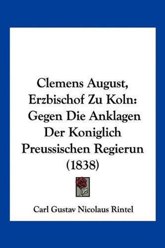 Clemens August, Erzbischof Zu Koln: Gegen Die Anklagen Der Koniglich Preussischen Regierun (1838)