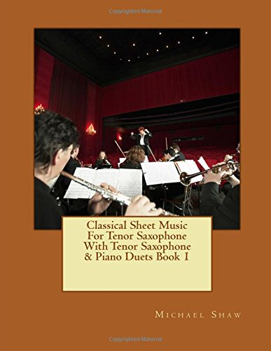 Classical Sheet Music For Tenor Saxophone With Tenor Saxophone & Piano Duets Book 1: Ten Easy Classical Sheet Music Pieces For Solo Tenor Saxophone & Tenor Saxophone/Piano Duets: Volume 1