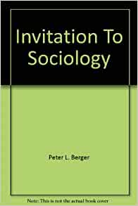 invitation to sociology by peter berger Peter l berger (boston, ma) is university professor of sociology, emeritus, at boston university and the founder and senior research fellow of the institute on culture, religion, and world affairs he has written numerous books on sociological theory, the sociology of religion, and third world development.