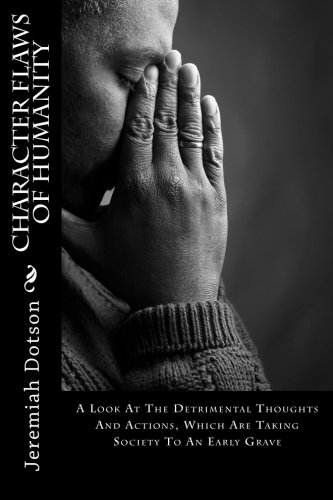 Character Flaws Of Humanity: A Look At The Detrimental Thoughts And Actions, Which Are Taking Society To An Early Grave PDF