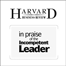 In Praise of the Incompetent Leader (Harvard Business Review) Periodical by Deborah Ancona, Thomas W. Malone, Wanda J. Orlikowski, Peter M. Senge Narrated by Todd Mundt