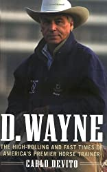 D. Wayne : The High-Rolling and Fast Times of America's Premier Horse Trainer