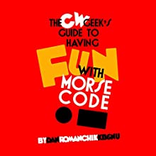 CW Geek's Guide to Having Fun with Morse Code Audiobook by Dan Romanchik, KB6NU Narrated by Dan Romanchik, KB6NU