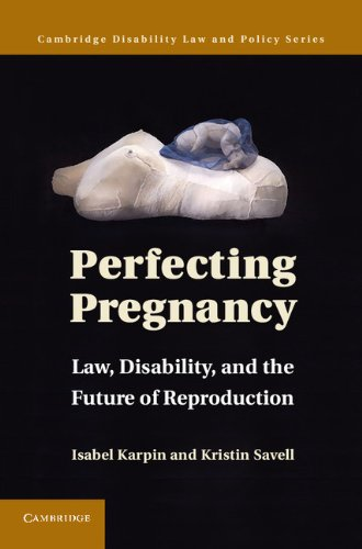 Perfecting Pregnancy: Law, Disability, and the Future of Reproduction (Cambridge Disability Law and Policy Series)